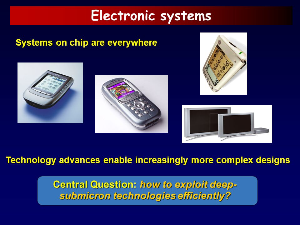 Electronic systems Systems on chip are everywhere. Technology advances enable increasingly more complex designs.