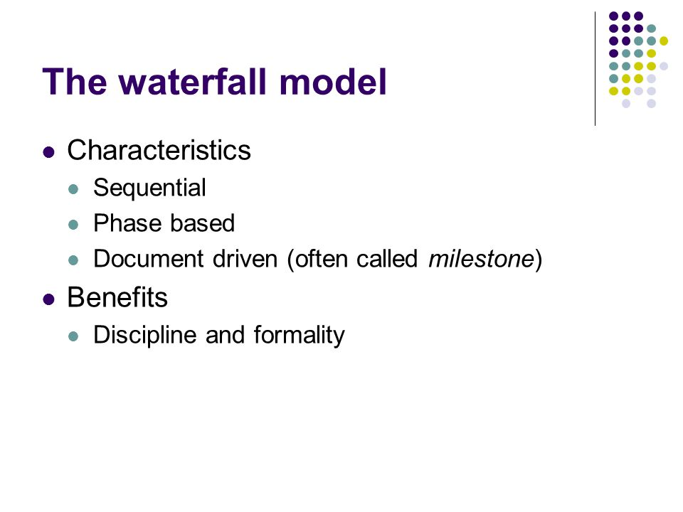 The waterfall model Characteristics Benefits Sequential Phase based