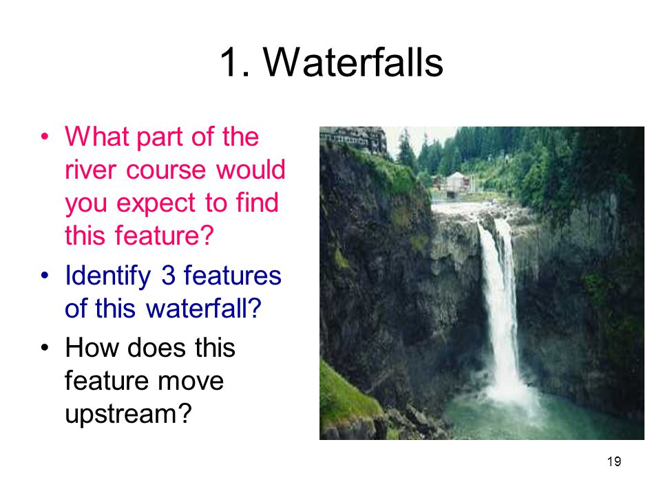 1. Waterfalls What part of the river course would you expect to find this feature Identify 3 features of this waterfall