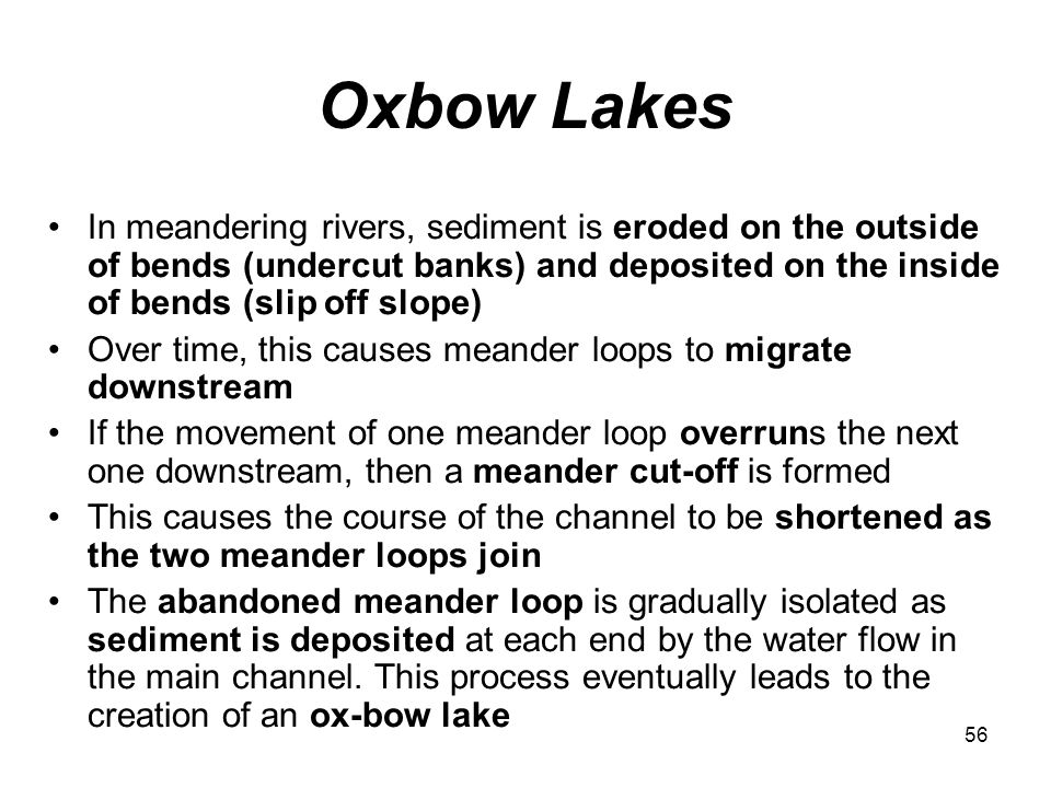Oxbow Lakes In meandering rivers, sediment is eroded on the outside of bends (undercut banks) and deposited on the inside of bends (slip off slope)
