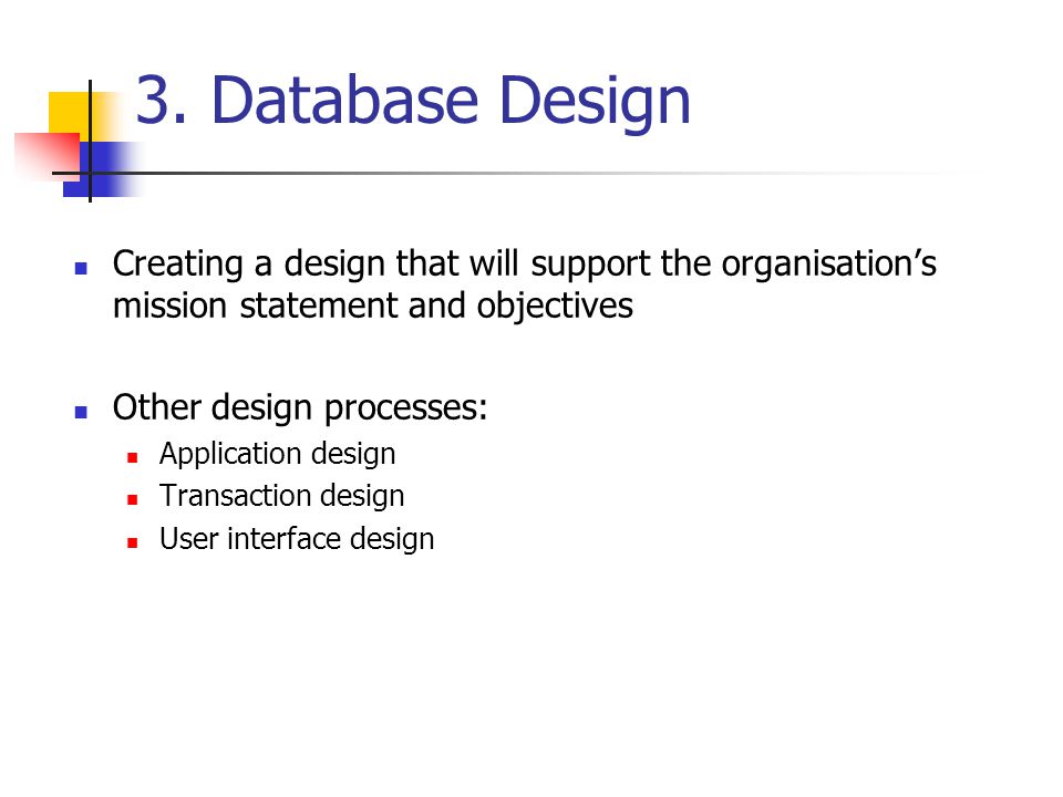 3. Database Design Creating a design that will support the organisation's mission statement and objectives.