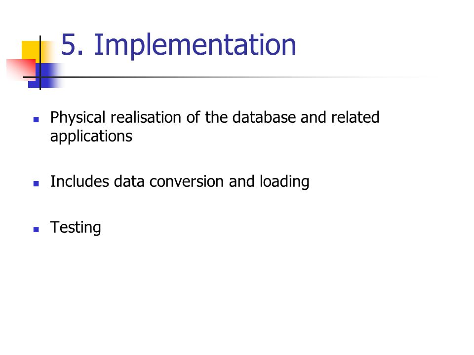 5. Implementation Physical realisation of the database and related applications. Includes data conversion and loading.