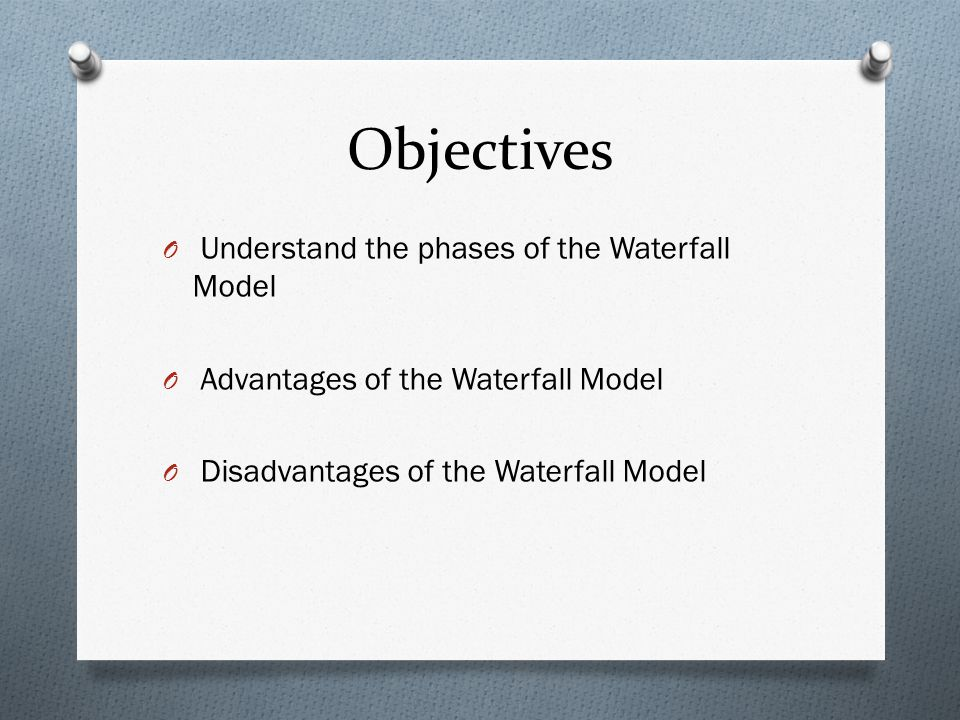 Objectives Understand the phases of the Waterfall Model