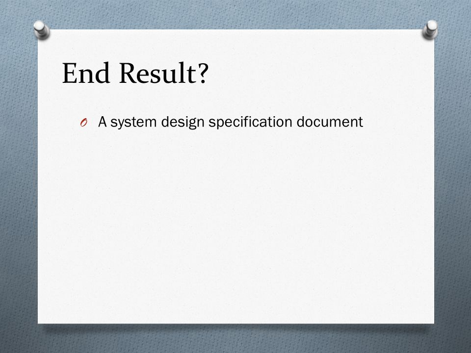 End Result A system design specification document