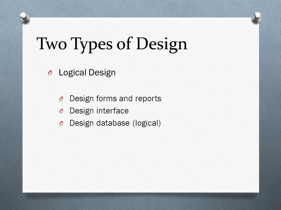 Two Types of Design Logical Design Design forms and reports