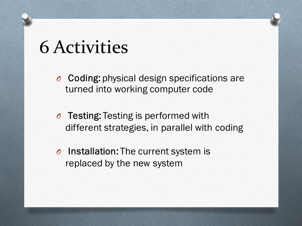 6 Activities Coding: physical design specifications are turned into working computer code.