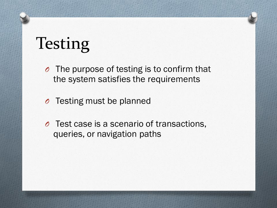 Testing The purpose of testing is to confirm that the system satisfies the requirements. Testing must be planned.