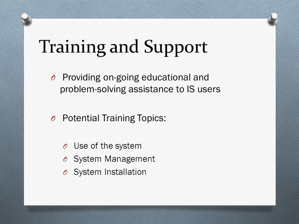 Training and Support Providing on-going educational and problem-solving assistance to IS users. Potential Training Topics: