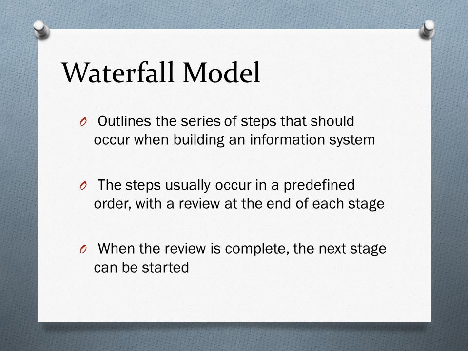 Waterfall Model Outlines the series of steps that should occur when building an information system.