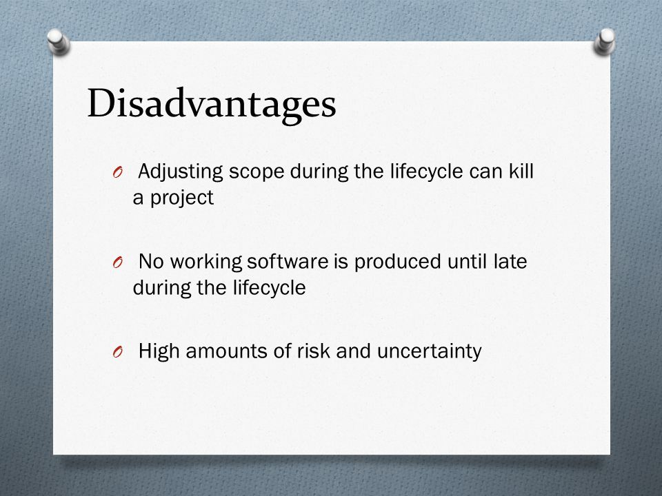 Disadvantages Adjusting scope during the lifecycle can kill a project