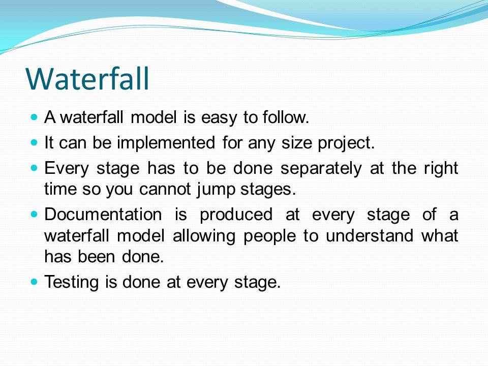 Waterfall A waterfall model is easy to follow.