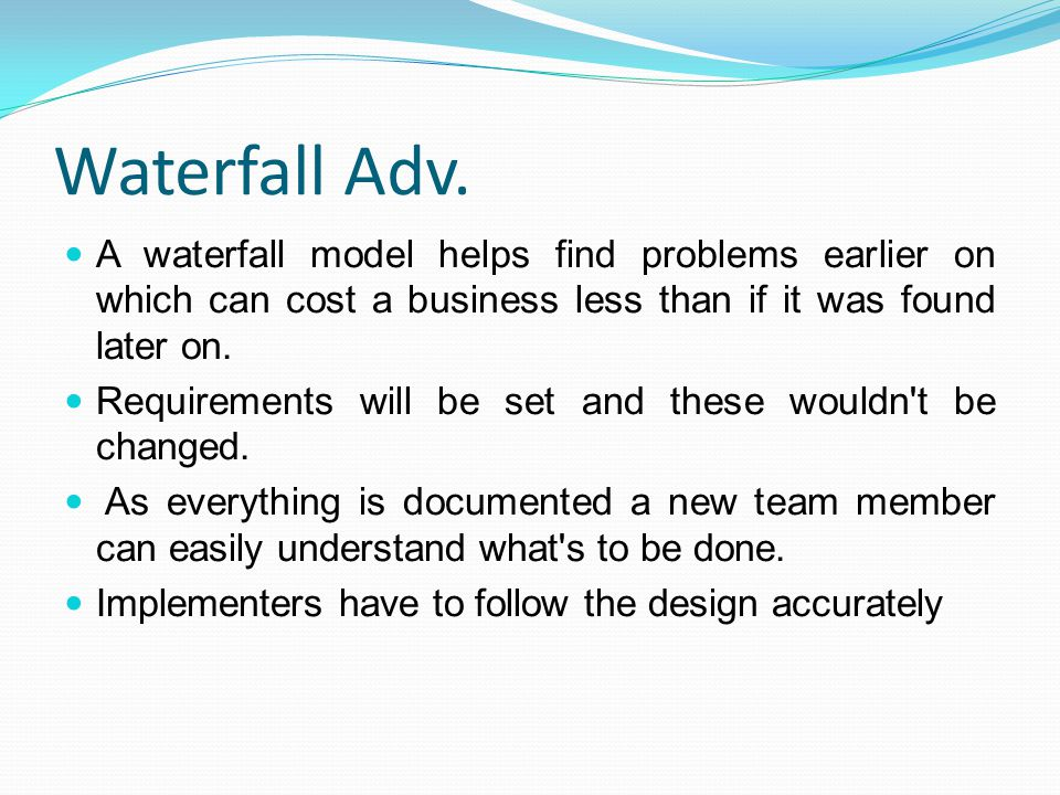 Waterfall Adv. A waterfall model helps find problems earlier on which can cost a business less than if it was found later on.