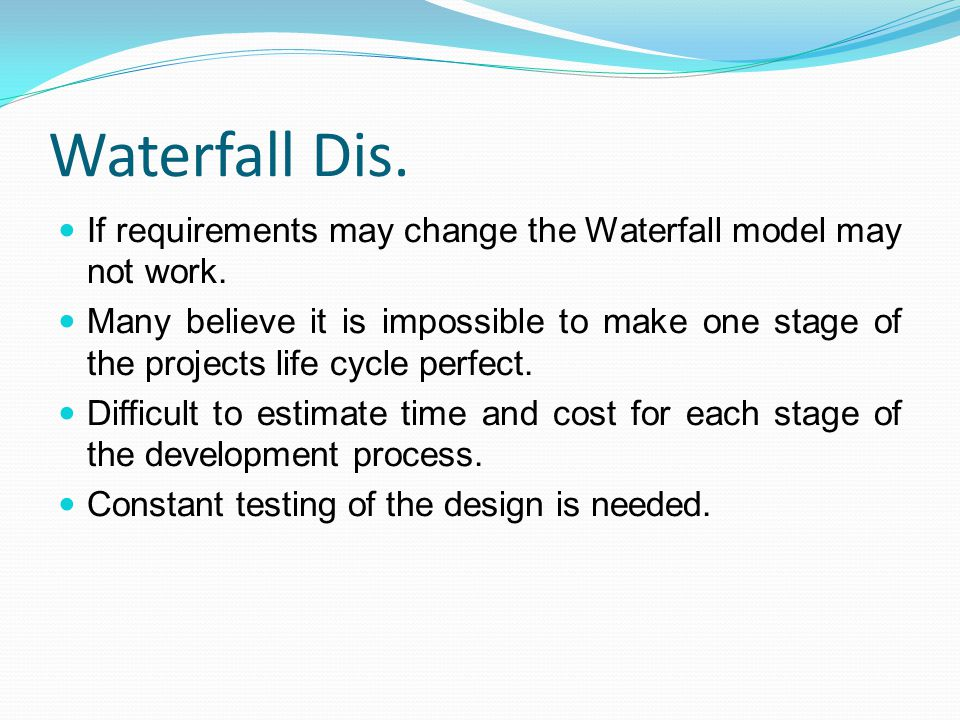 Waterfall Dis. If requirements may change the Waterfall model may not work.