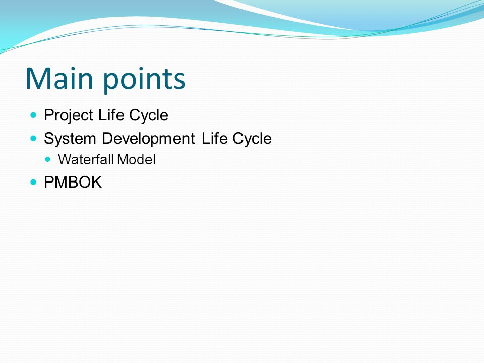 Main points Project Life Cycle System Development Life Cycle PMBOK
