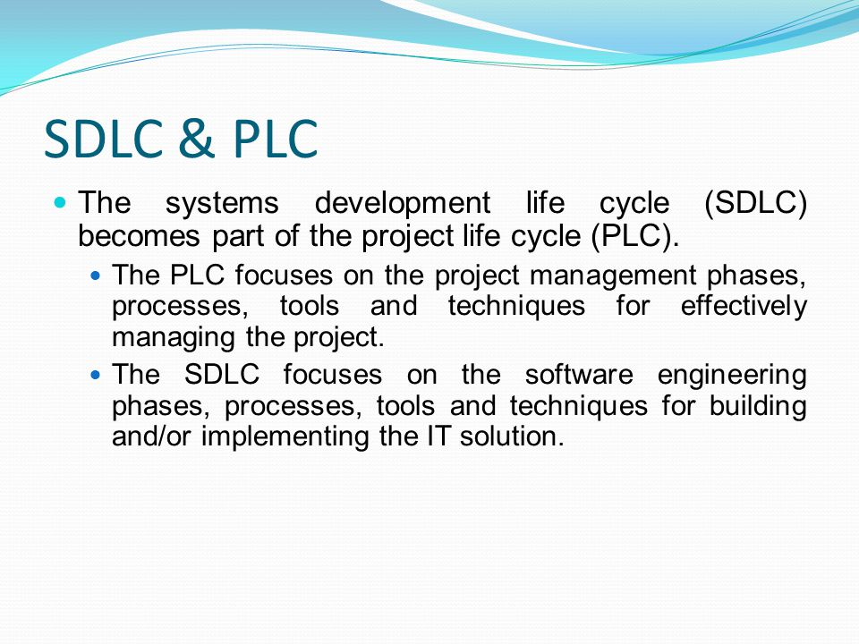 SDLC & PLC The systems development life cycle (SDLC) becomes part of the project life cycle (PLC).