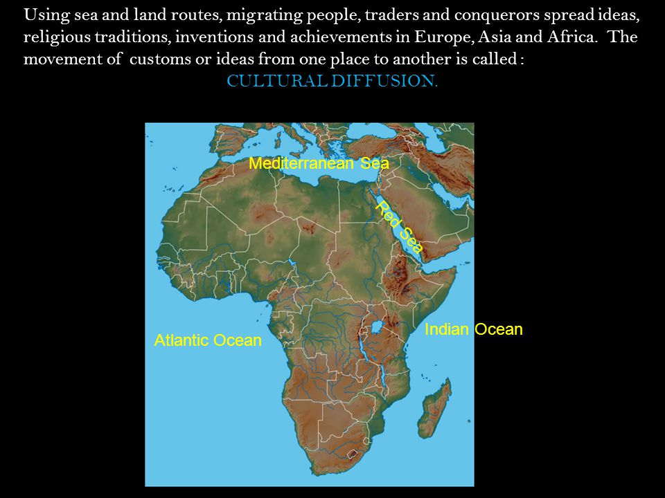 Using sea and land routes, migrating people, traders and conquerors spread ideas, religious traditions, inventions and achievements in Europe, Asia and Africa. The movement of customs or ideas from one place to another is called :