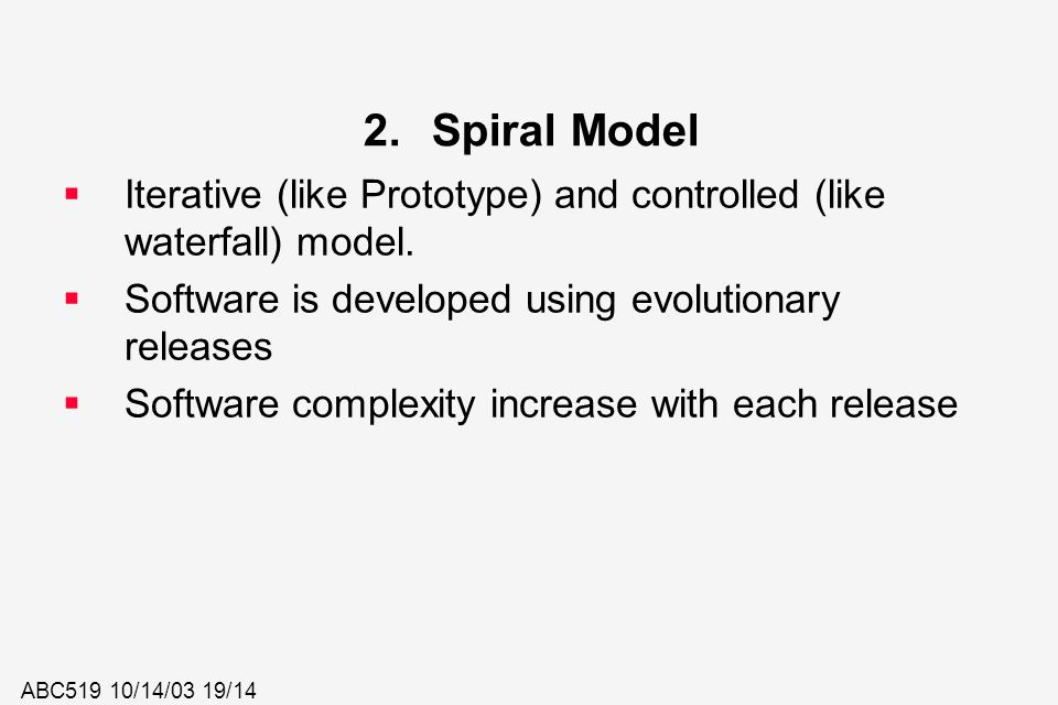 Spiral Model Iterative (like Prototype) and controlled (like waterfall) model. Software is developed using evolutionary releases.