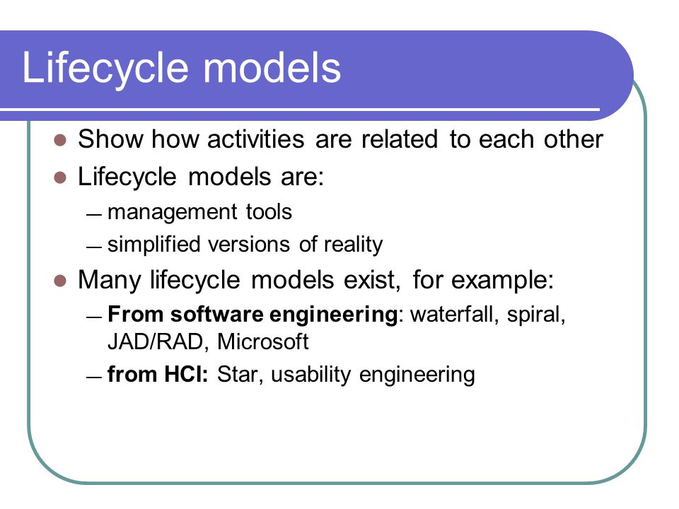 Lifecycle models Show how activities are related to each other