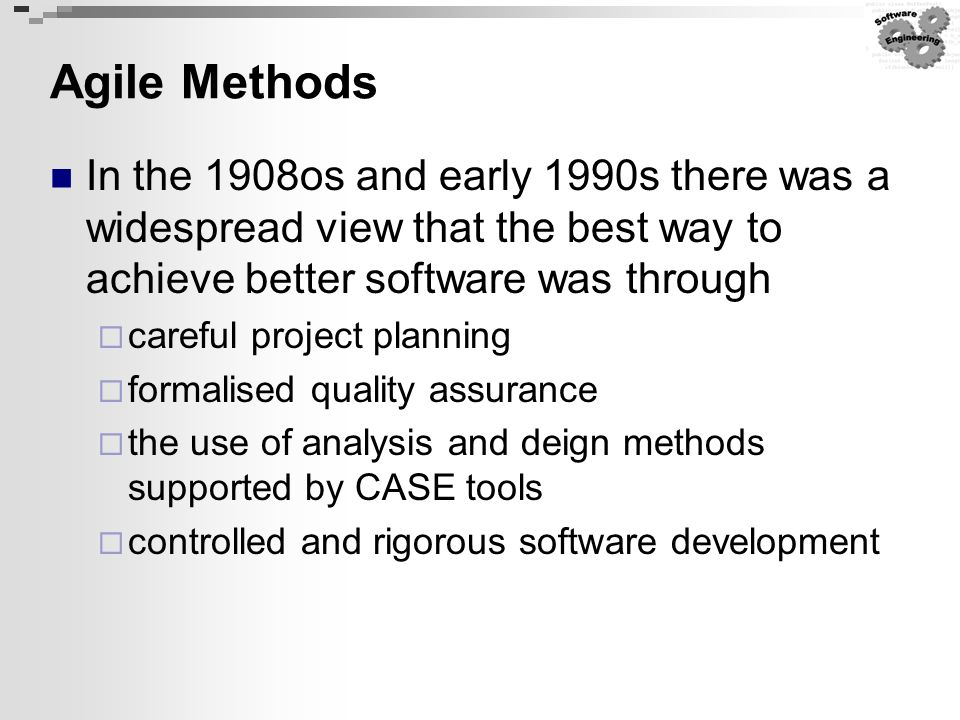 Agile Methods In the 1908os and early 1990s there was a widespread view that the best way to achieve better software was through.
