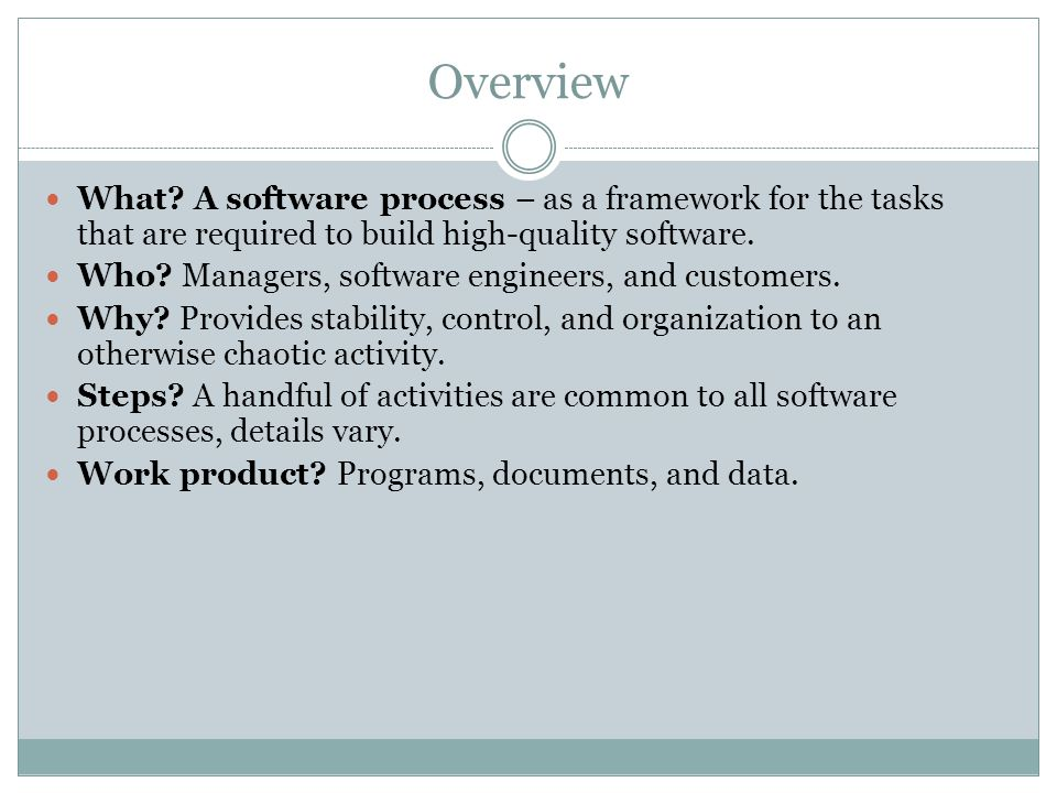 Overview What A software process – as a framework for the tasks that are required to build high-quality software.