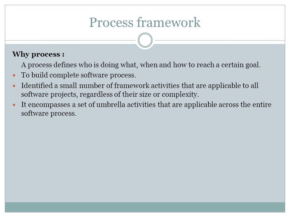 Process framework Why process :