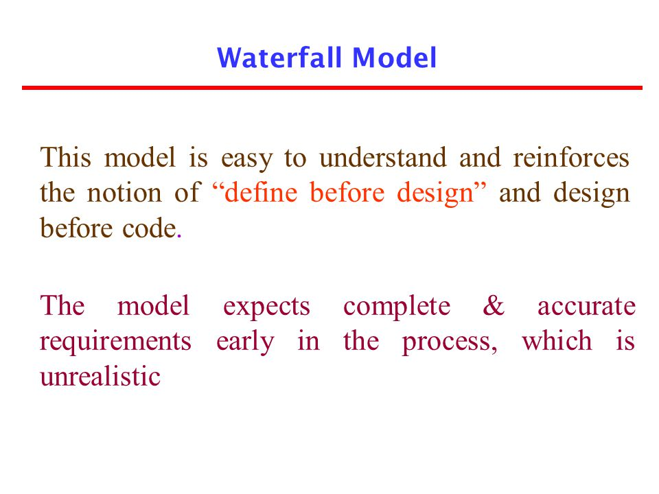 Waterfall Model This model is easy to understand and reinforces the notion of define before design and design before code.