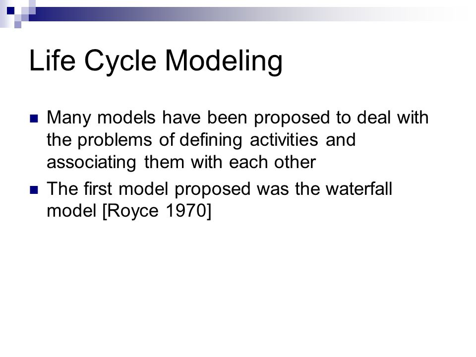 Life Cycle Modeling Many models have been proposed to deal with the problems of defining activities and associating them with each other.
