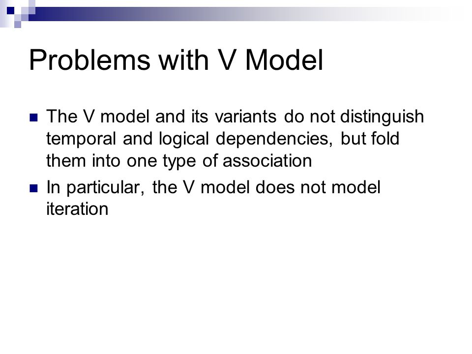 Problems with V Model The V model and its variants do not distinguish temporal and logical dependencies, but fold them into one type of association.