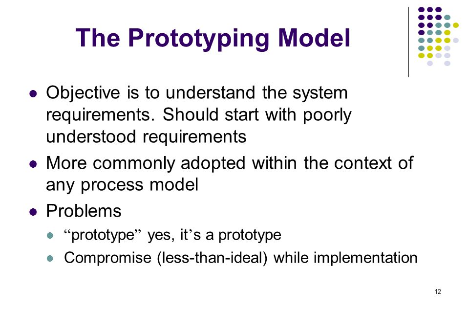 The Prototyping Model Objective is to understand the system requirements. Should start with poorly understood requirements.