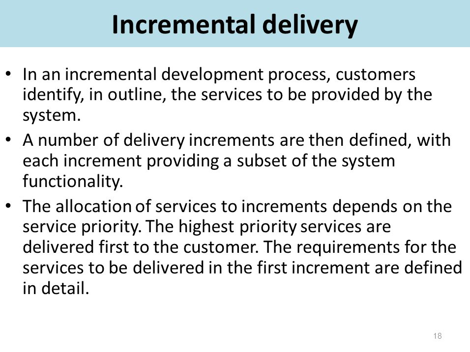 Incremental delivery In an incremental development process, customers identify, in outline, the services to be provided by the system.