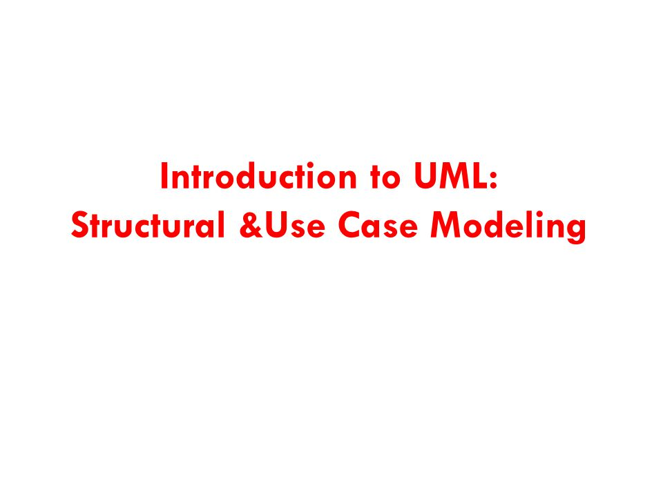 Introduction to UML: Structural &Use Case Modeling