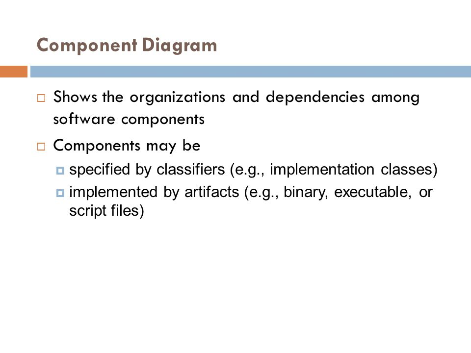 Component Diagram Shows the organizations and dependencies among software components. Components may be.