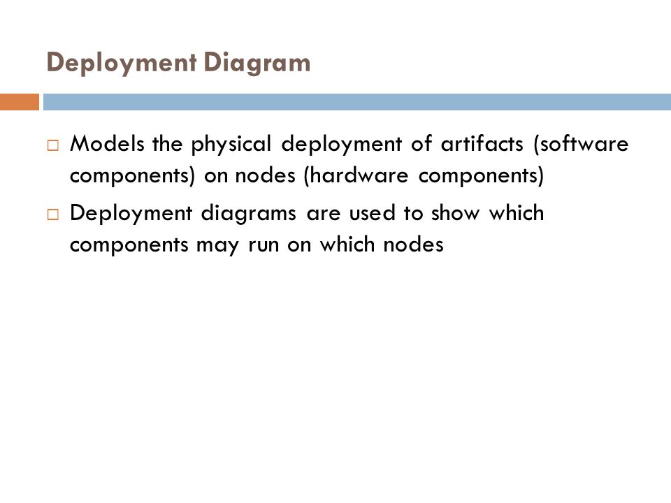 Deployment Diagram Models the physical deployment of artifacts (software components) on nodes (hardware components)