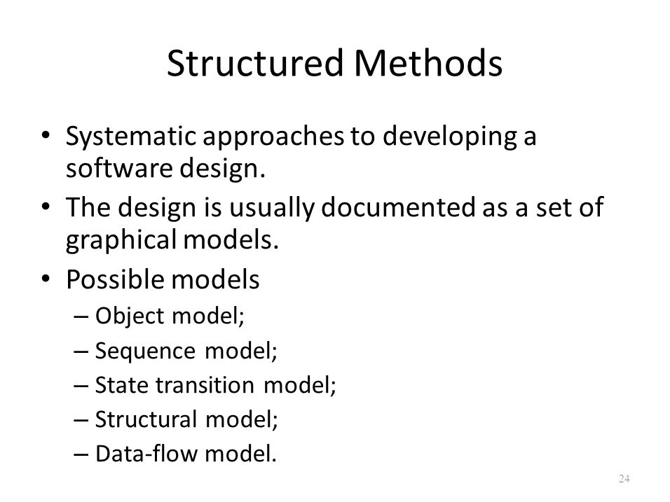 Structured Methods Systematic approaches to developing a software design. The design is usually documented as a set of graphical models.