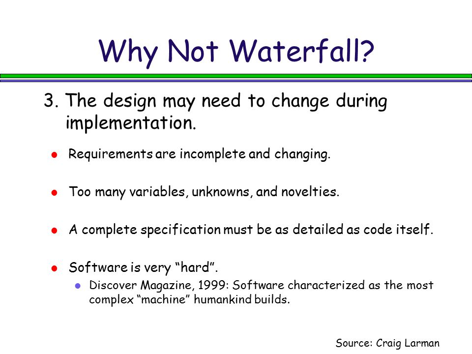Why Not Waterfall 3. The design may need to change during implementation. Requirements are incomplete and changing.
