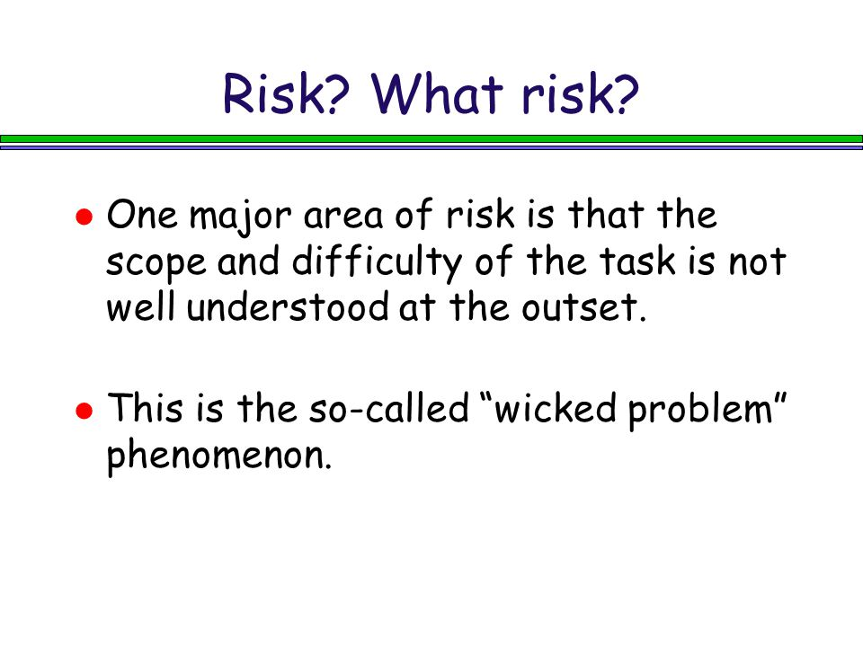 Risk What risk One major area of risk is that the scope and difficulty of the task is not well understood at the outset.