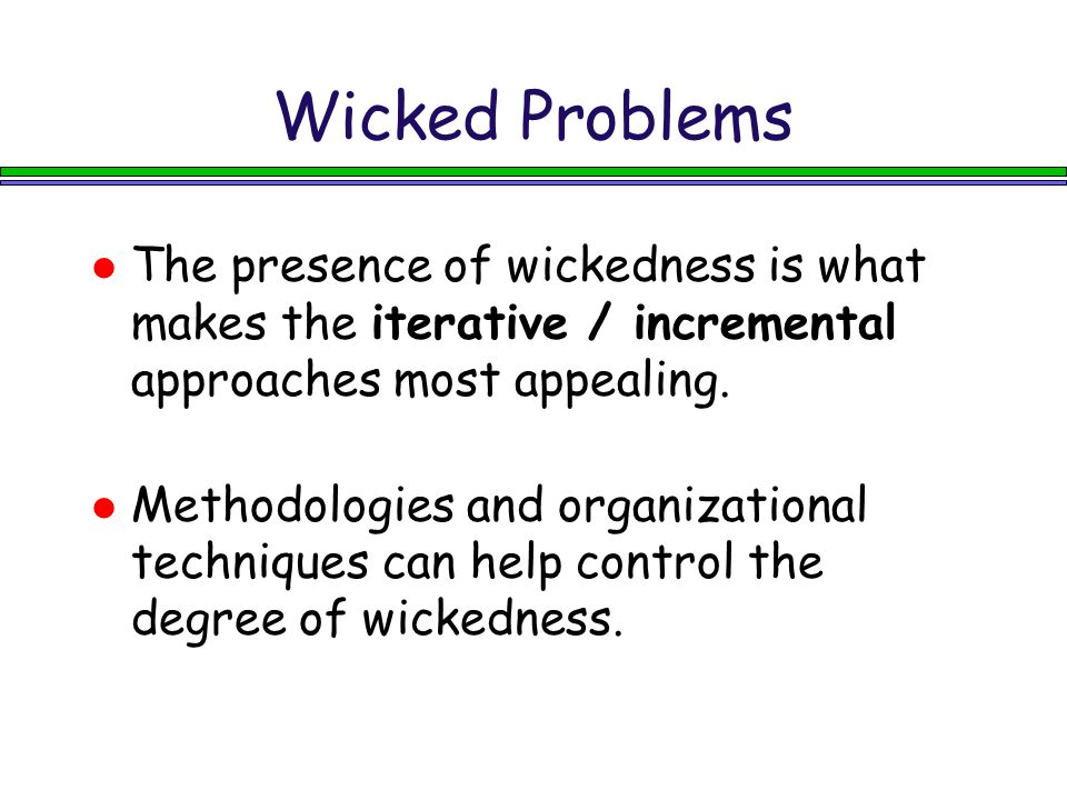 Wicked Problems The presence of wickedness is what makes the iterative / incremental approaches most appealing.