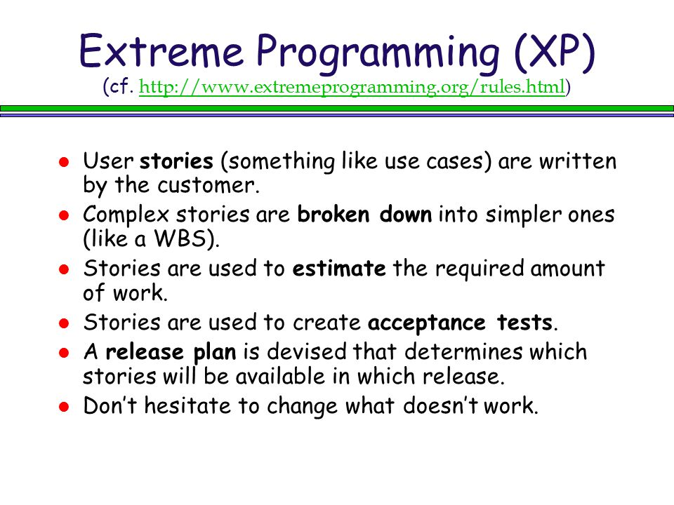 Extreme Programming (XP) (cf. http://www.extremeprogramming.org/rules.html)