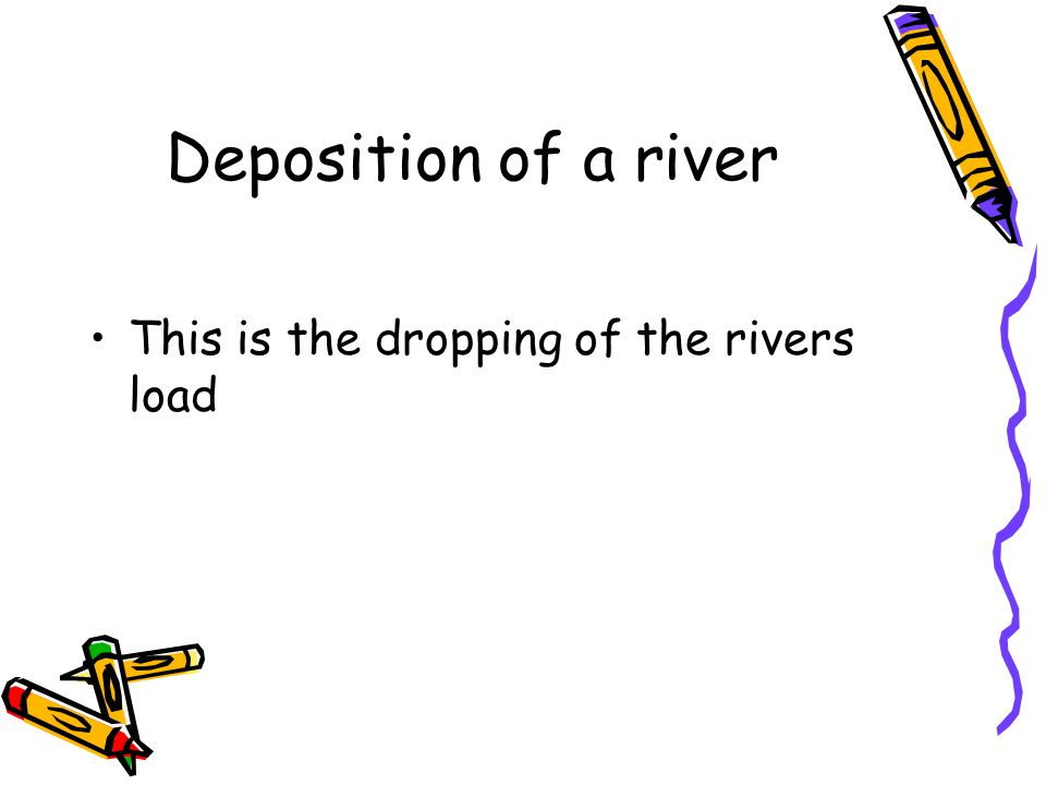Deposition of a river This is the dropping of the rivers load