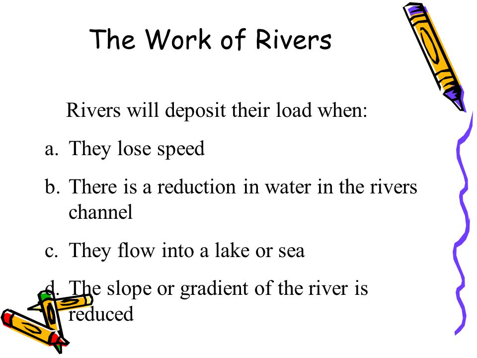 The Work of Rivers Rivers will deposit their load when: