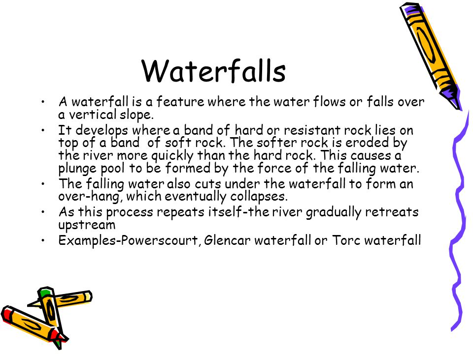 Waterfalls A waterfall is a feature where the water flows or falls over a vertical slope.