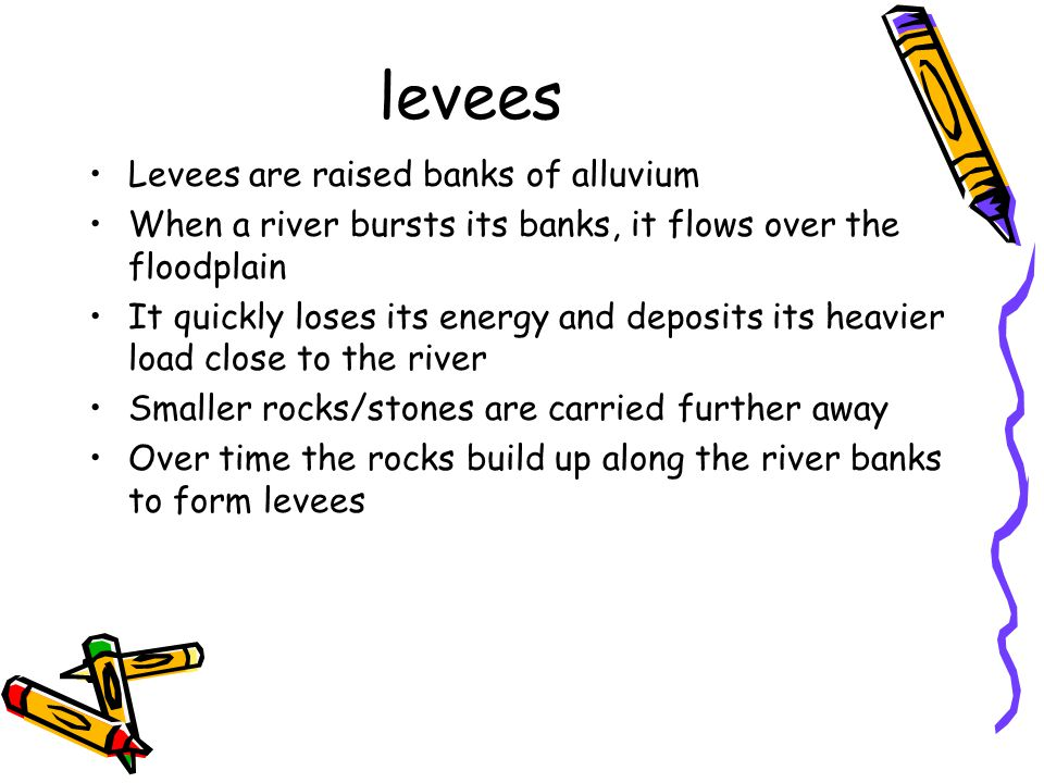 levees Levees are raised banks of alluvium