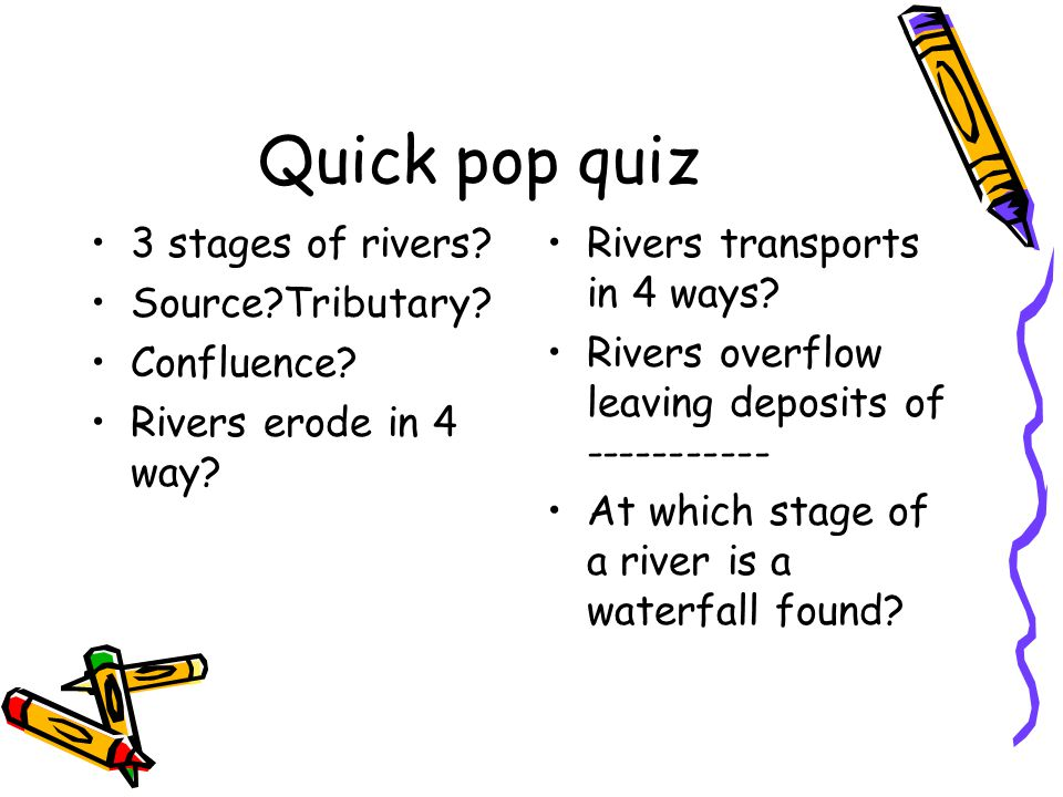 Quick pop quiz 3 stages of rivers Source Tributary Confluence