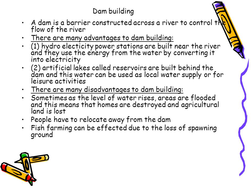 Dam building A dam is a barrier constructed across a river to control the flow of the river. There are many advantages to dam building: