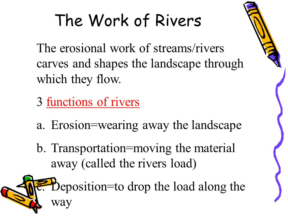 The Work of Rivers The erosional work of streams/rivers carves and shapes the landscape through which they flow.