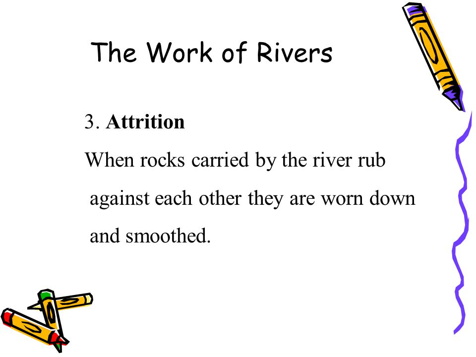 The Work of Rivers 3. Attrition When rocks carried by the river rub