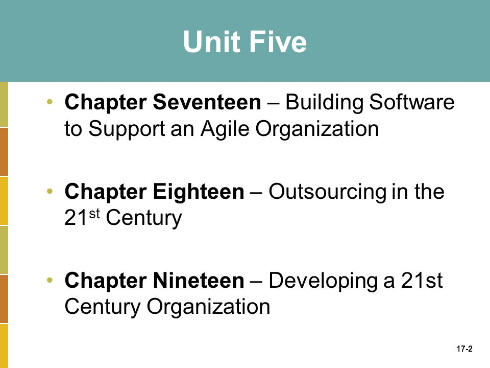 Unit Five Chapter Seventeen – Building Software to Support an Agile Organization. Chapter Eighteen – Outsourcing in the 21st Century.