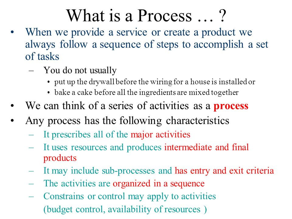 What is a Process … When we provide a service or create a product we always follow a sequence of steps to accomplish a set of tasks.