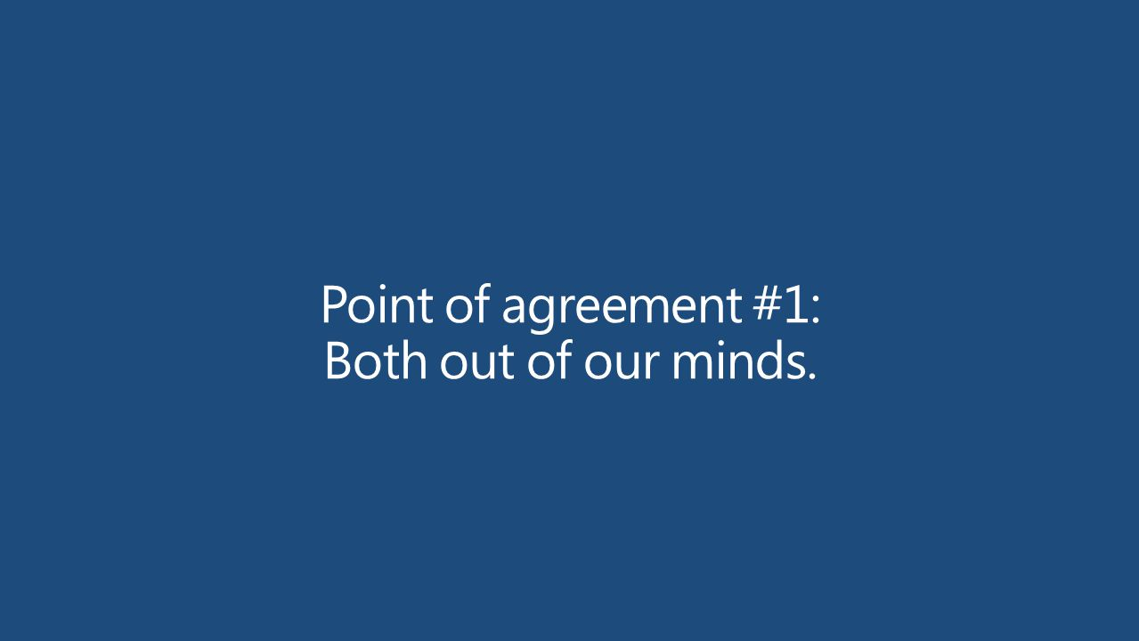 Point of agreement #1: Both out of our minds.