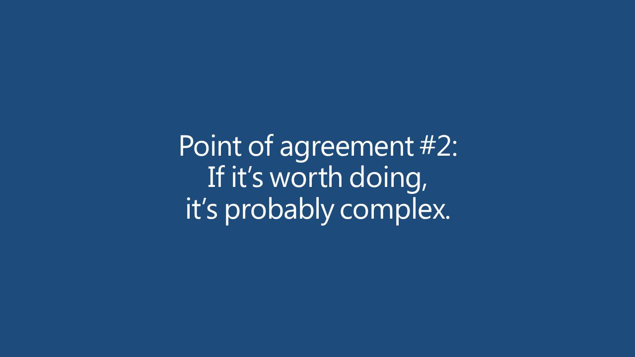 Point of agreement #2: If it's worth doing, it's probably complex.